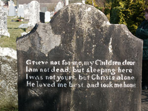 Grieve not for me, my Children dear - I am not dead, but sleeping here - I was not yours, but Christs alone - He loved me best, and took me home (grafsteen Ierland)